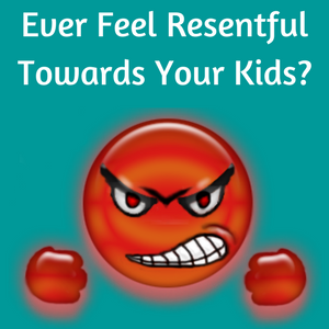 Ever Feel Resentful Towards Your Kids?